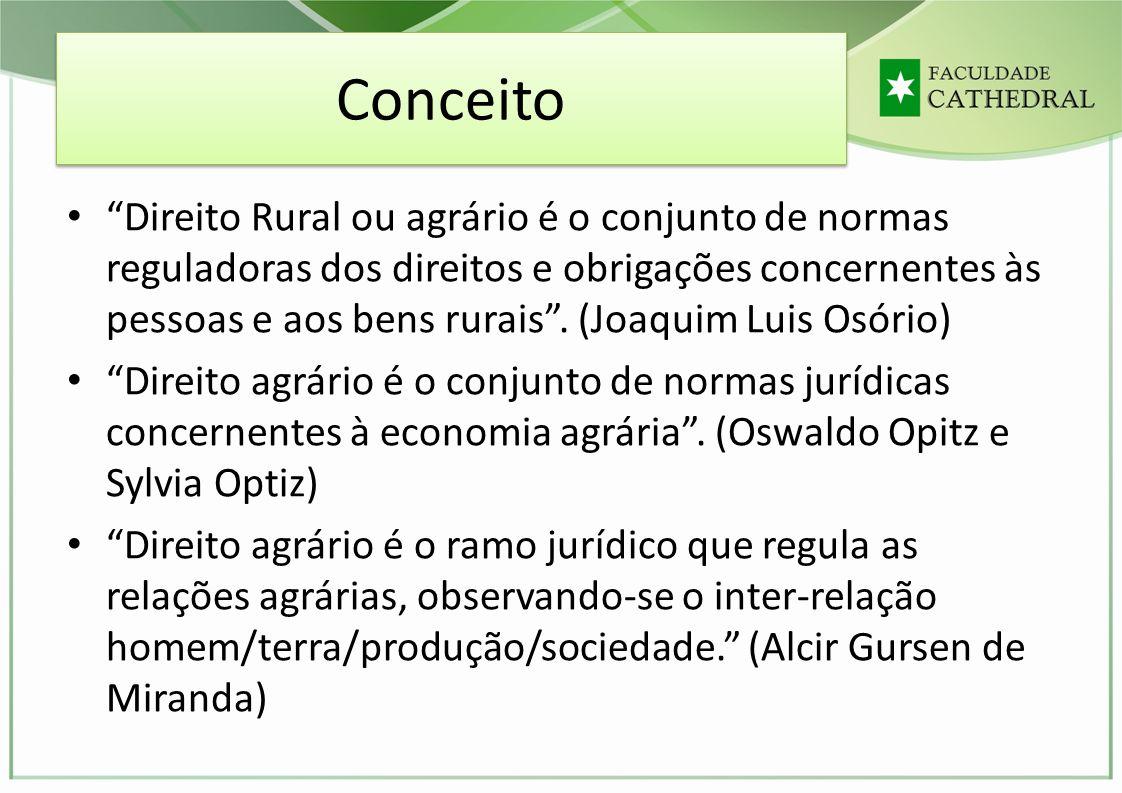 Conceito Direito Rural ou agrário é o conjunto de normas reguladoras dos direitos e obrigações concernentes às pessoas e aos bens rurais. (Joaquim Lui