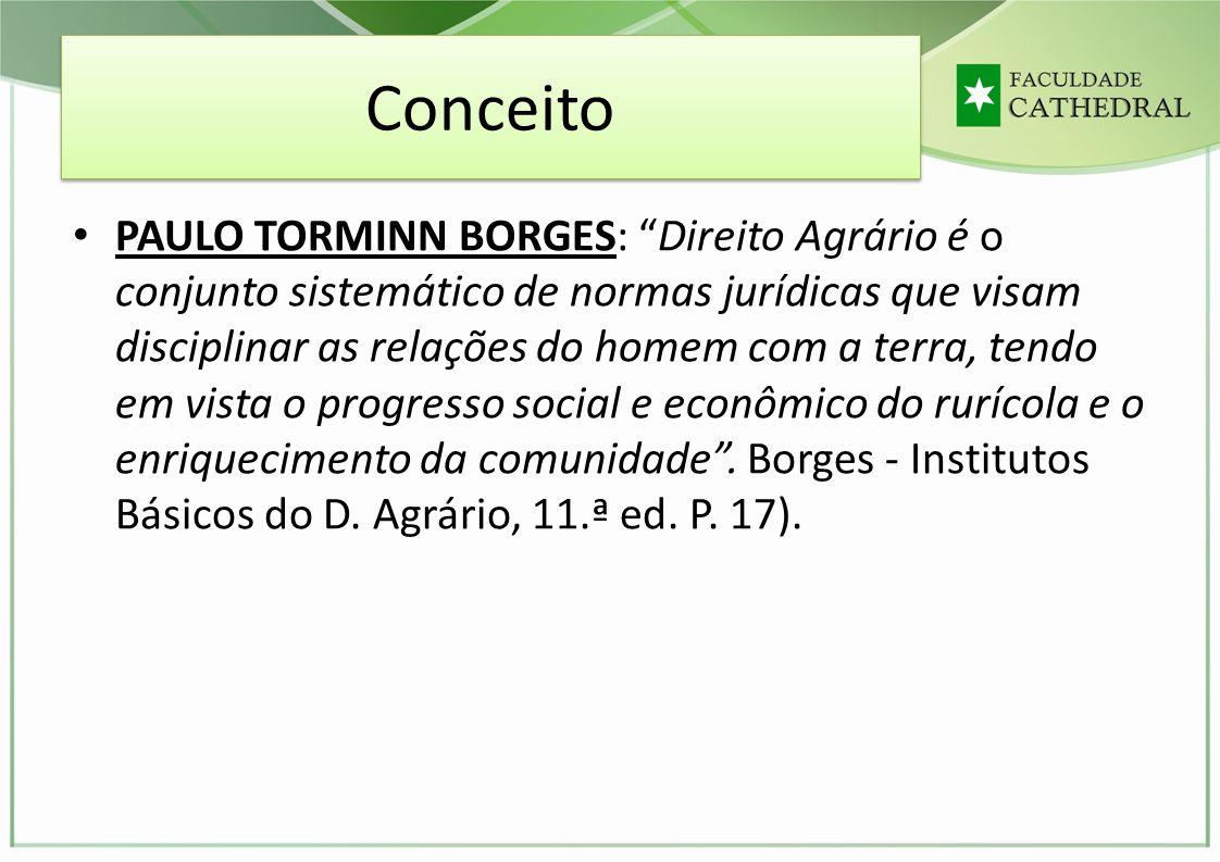 Conceito PAULO TORMINN BORGES: Direito Agrário é o conjunto sistemático de normas jurídicas que visam disciplinar as relações do homem com a terra, te