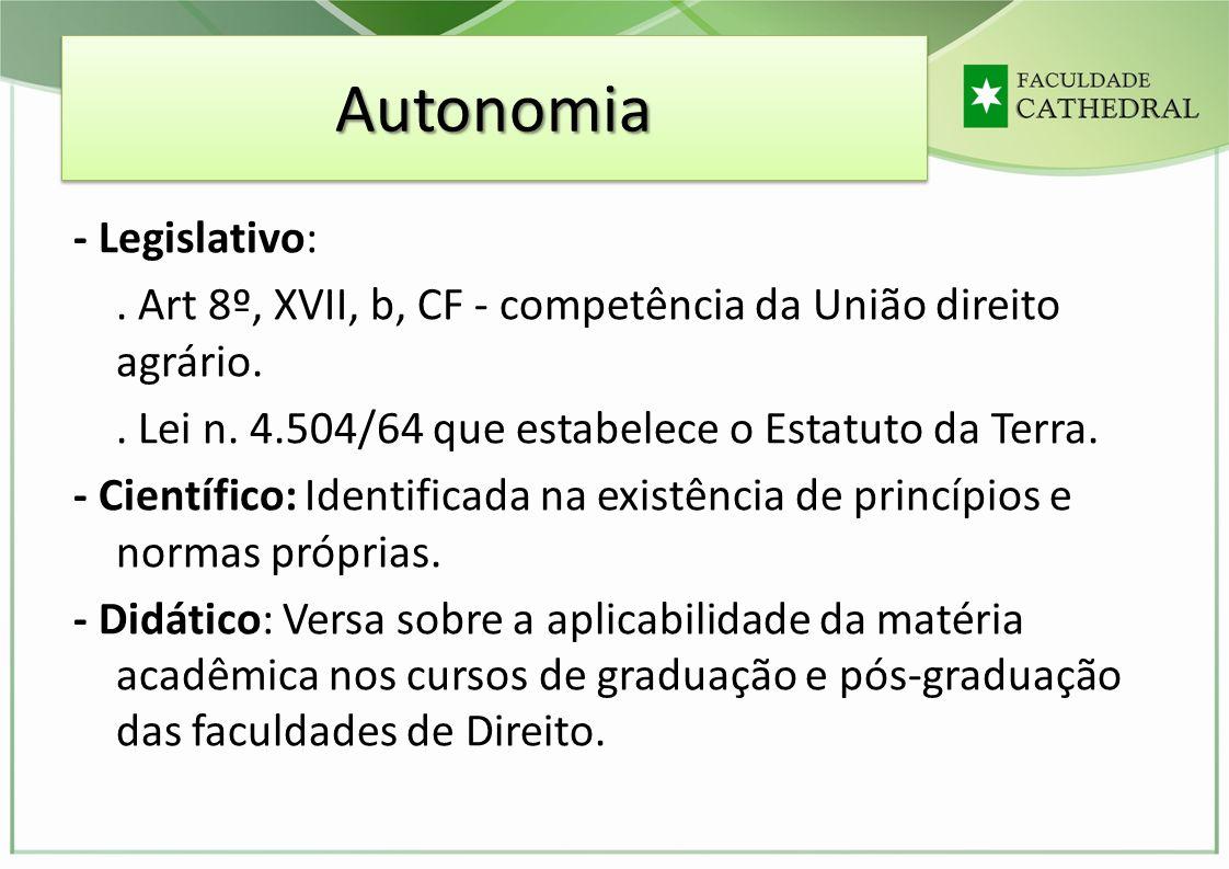 AutonomiaAutonomia - Legislativo:. Art 8º, XVII, b, CF - competência da União direito agrário.. Lei n. 4.504/64 que estabelece o Estatuto da Terra. -