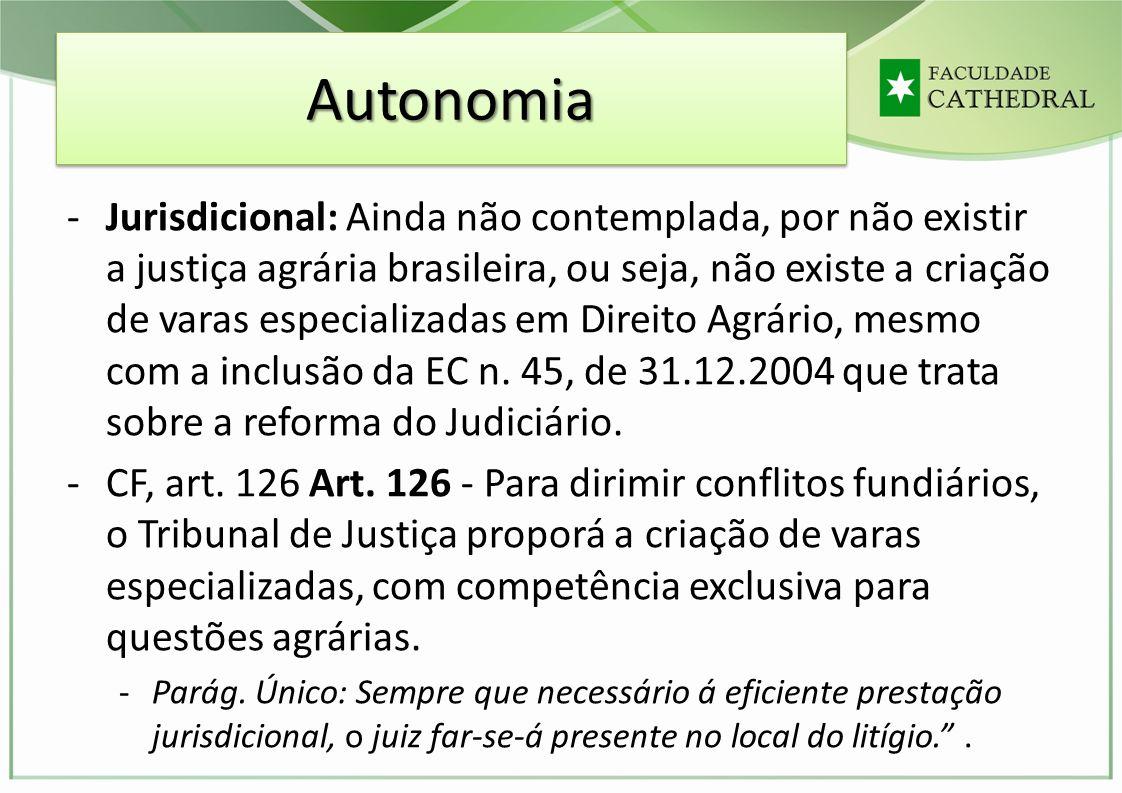 AutonomiaAutonomia -Jurisdicional: Ainda não contemplada, por não existir a justiça agrária brasileira, ou seja, não existe a criação de varas especia