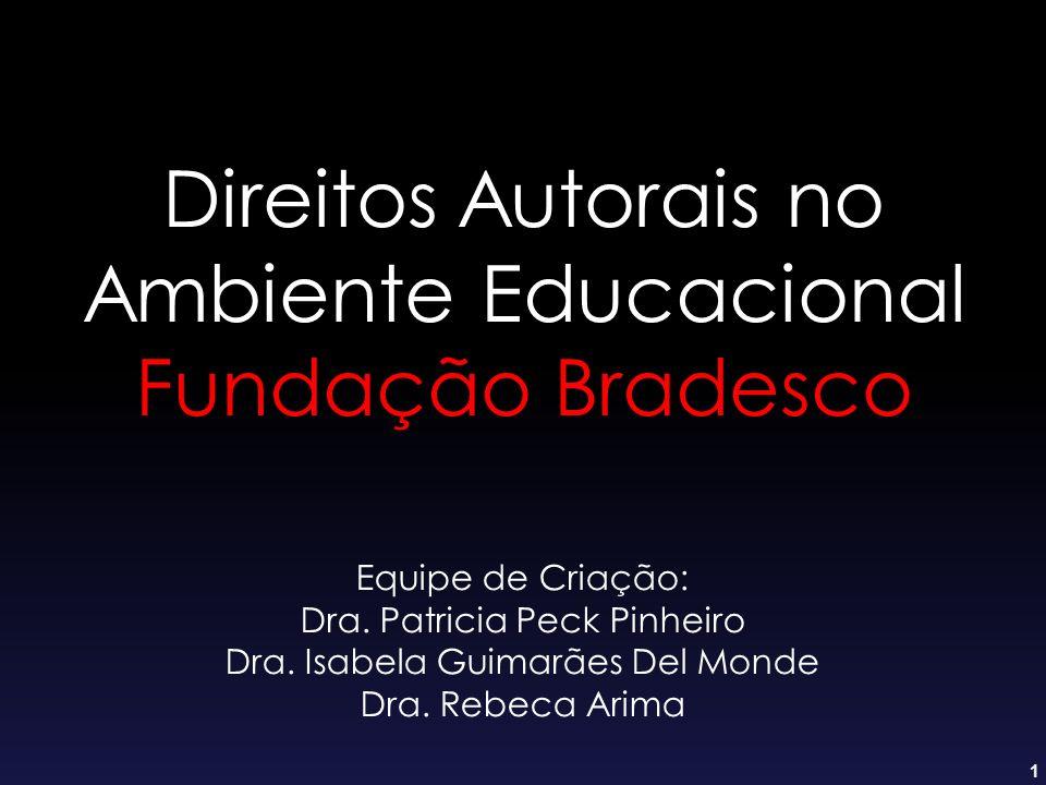 1 Direitos Autorais no Ambiente Educacional Fundação Bradesco Equipe de Criação: Dra. Patricia Peck Pinheiro Dra. Isabela Guimarães Del Monde Dra. Reb