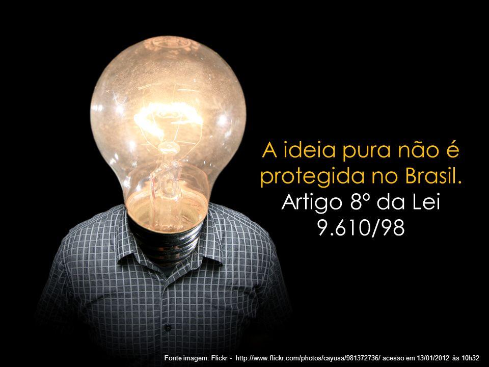 3 A ideia pura não é protegida no Brasil. Artigo 8º da Lei 9.610/98 Fonte imagem: Flickr - http://www.flickr.com/photos/cayusa/981372736/ acesso em 13