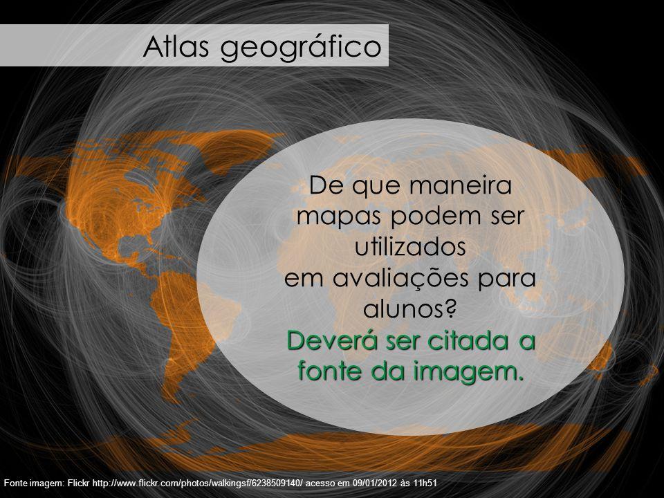 47 Fonte imagem: Flickr http://www.flickr.com/photos/walkingsf/6238509140/ acesso em 09/01/2012 às 11h51 Atlas geográfico De que maneira mapas podem s