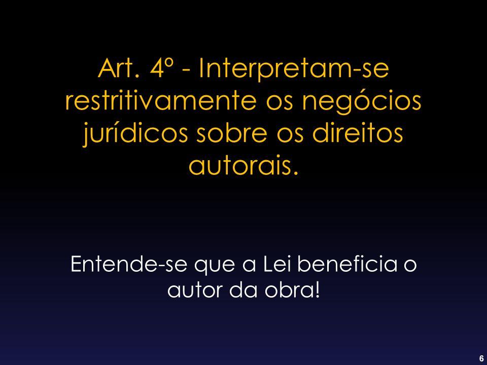 6 Art. 4º - Interpretam-se restritivamente os negócios jurídicos sobre os direitos autorais. Entende-se que a Lei beneficia o autor da obra!