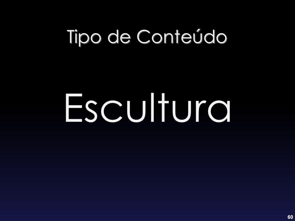60 Tipo de Conteúdo Escultura