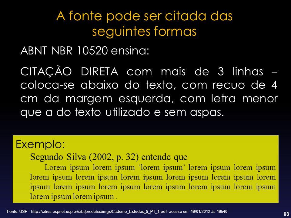 93 A fonte pode ser citada das seguintes formas ABNT NBR 10520 ensina: CITAÇÃO DIRETA com mais de 3 linhas – coloca-se abaixo do texto, com recuo de 4