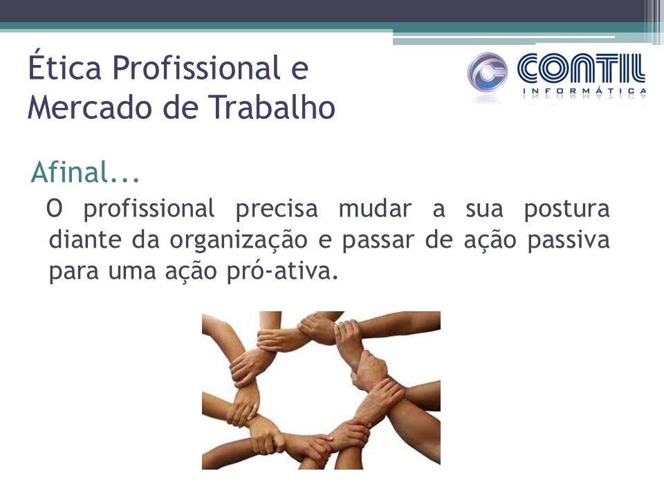 Ética Profissional e Mercado de Trabalho Afinal... O profissional precisa mudar a sua postura diante da organização e passar de ação passiva para uma