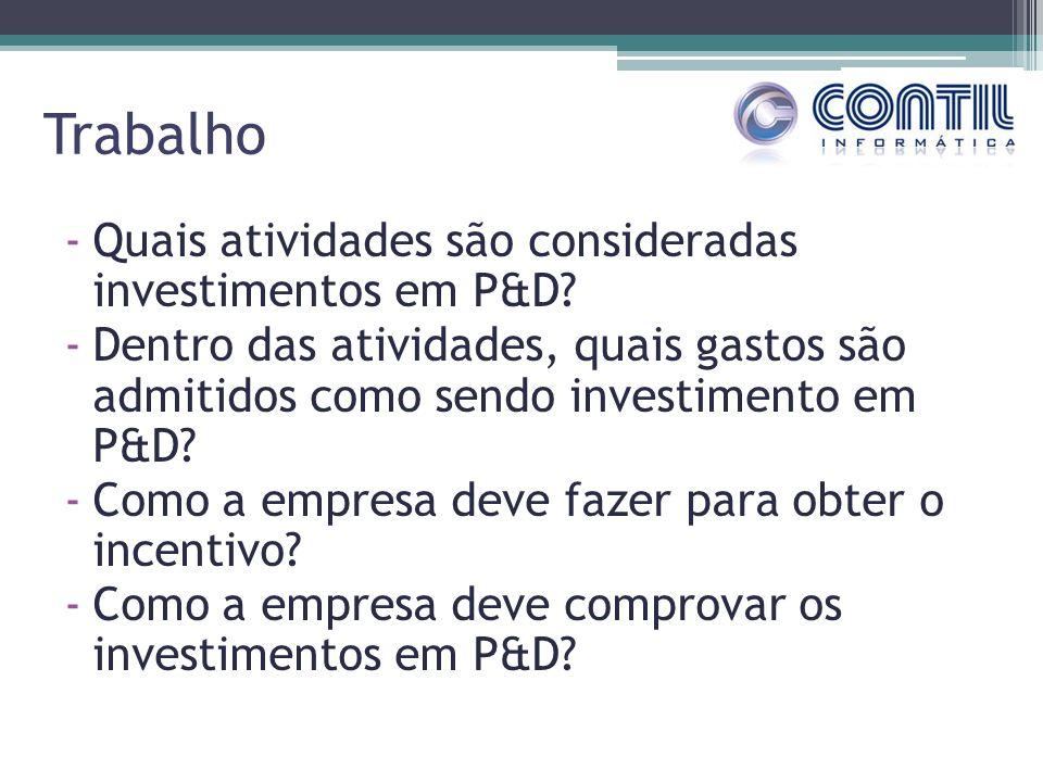 Trabalho -Quais atividades são consideradas investimentos em P&D? -Dentro das atividades, quais gastos são admitidos como sendo investimento em P&D? -