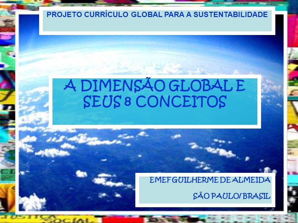 PROJETO CURRÍCULO GLOBAL PARA A SUSTENTABILIDADE A DIMENSÃO GLOBAL E SEUS 8 CONCEITOS EMEF GUILHERME DE ALMEIDA SÃO PAULO/ BRASIL