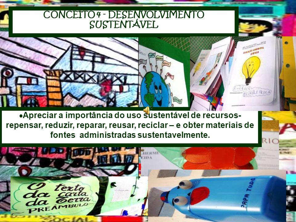 CONCEITO 4 - DESENVOLVIMENTO SUSTENTÁVEL Apreciar a importância do uso sustentável de recursos- repensar, reduzir, reparar, reusar, reciclar – e obter