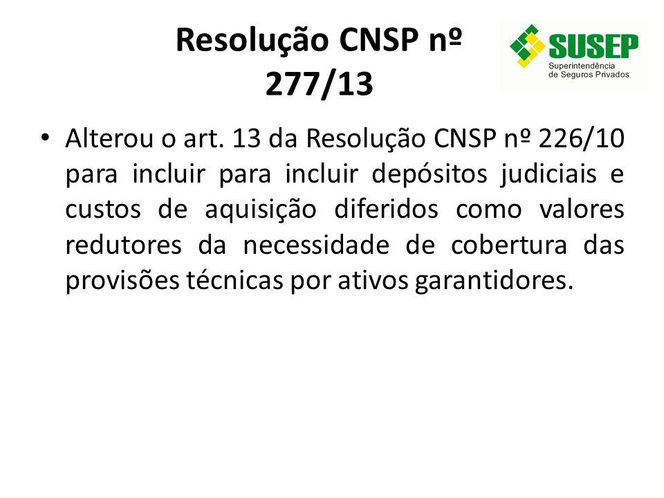 Resolução CNSP nº 277/13 Alterou o art. 13 da Resolução CNSP nº 226/10 para incluir para incluir depósitos judiciais e custos de aquisição diferidos c