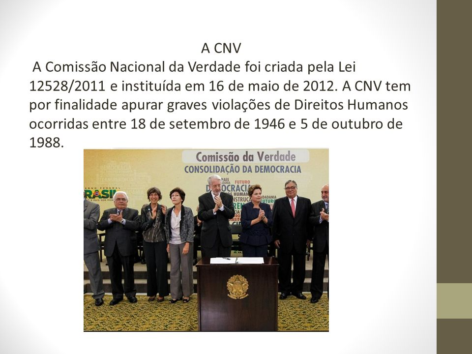 A CNV A Comissão Nacional da Verdade foi criada pela Lei 12528/2011 e instituída em 16 de maio de 2012. A CNV tem por finalidade apurar graves violaçõ
