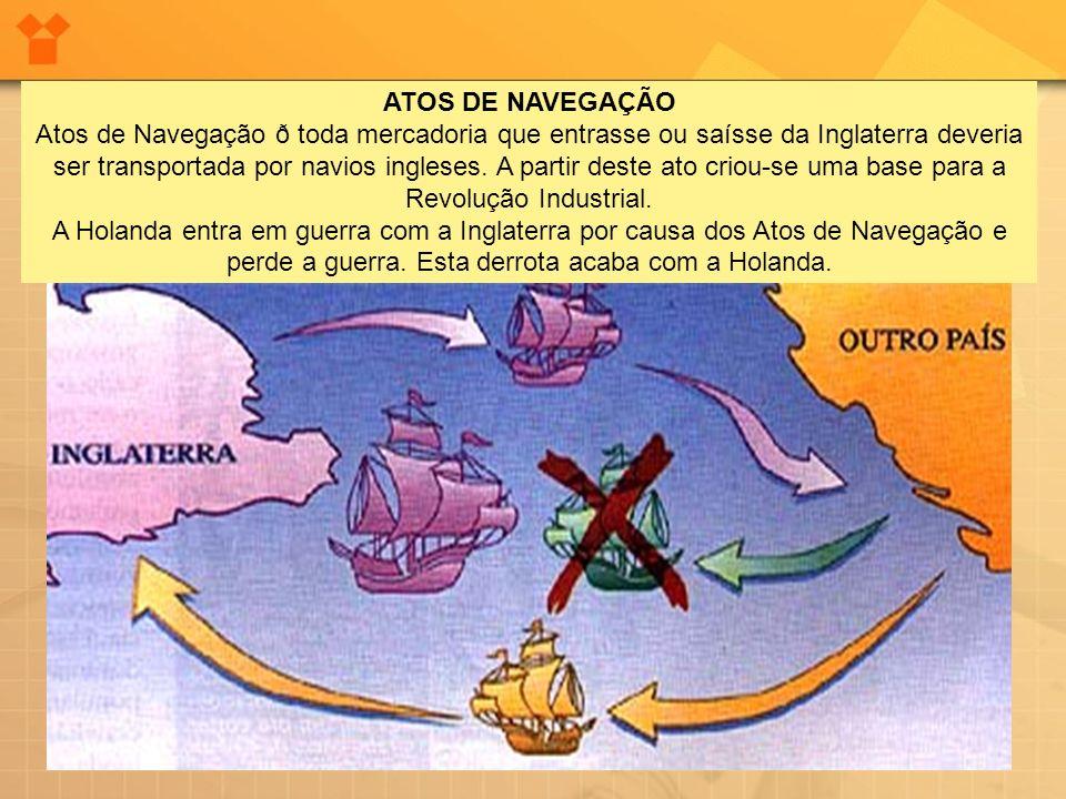 ATOS DE NAVEGAÇÃO Atos de Navegação ð toda mercadoria que entrasse ou saísse da Inglaterra deveria ser transportada por navios ingleses.