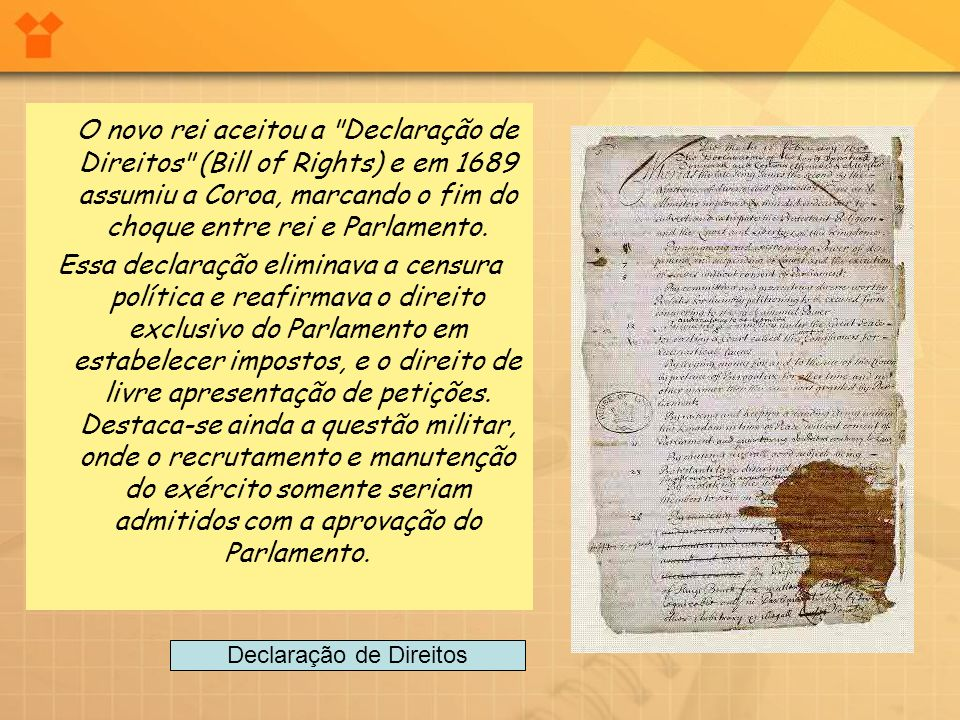 O novo rei aceitou a Declaração de Direitos (Bill of Rights) e em 1689 assumiu a Coroa, marcando o fim do choque entre rei e Parlamento.