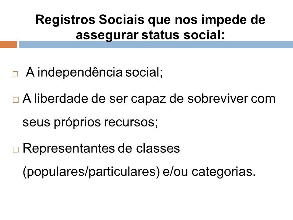 Registros Sociais que nos impede de assegurar status social: A independência social; A liberdade de ser capaz de sobreviver com seus próprios recursos; Representantes de classes (populares/particulares) e/ou categorias.