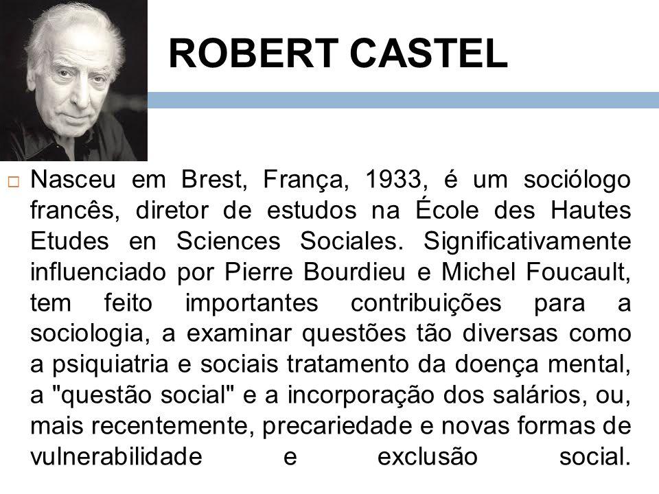 ROBERT CASTEL Nasceu em Brest, França, 1933, é um sociólogo francês, diretor de estudos na École des Hautes Etudes en Sciences Sociales.