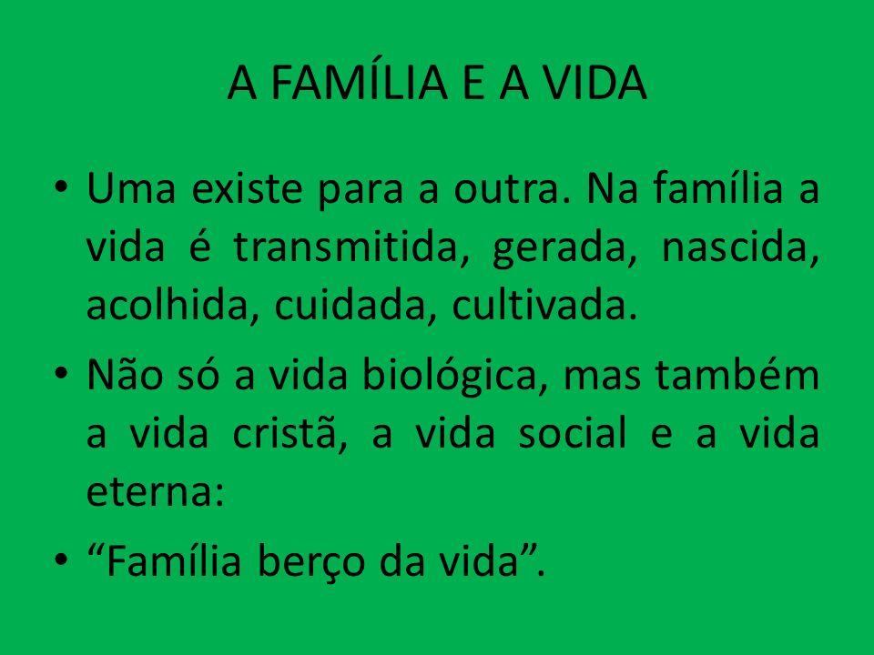 A FAMÍLIA E A VIDA Uma existe para a outra. Na família a vida é transmitida, gerada, nascida, acolhida, cuidada, cultivada. Não só a vida biológica, m
