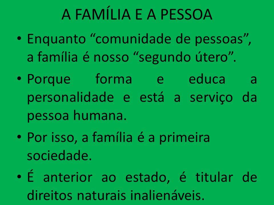 A FAMÍLIA E A PESSOA Enquanto comunidade de pessoas, a família é nosso segundo útero. Porque forma e educa a personalidade e está a serviço da pessoa