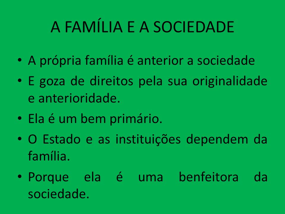 A FAMÍLIA E A SOCIEDADE A própria família é anterior a sociedade E goza de direitos pela sua originalidade e anterioridade. Ela é um bem primário. O E