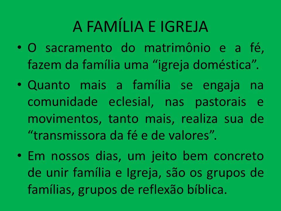 A FAMÍLIA E IGREJA O sacramento do matrimônio e a fé, fazem da família uma igreja doméstica. Quanto mais a família se engaja na comunidade eclesial, n