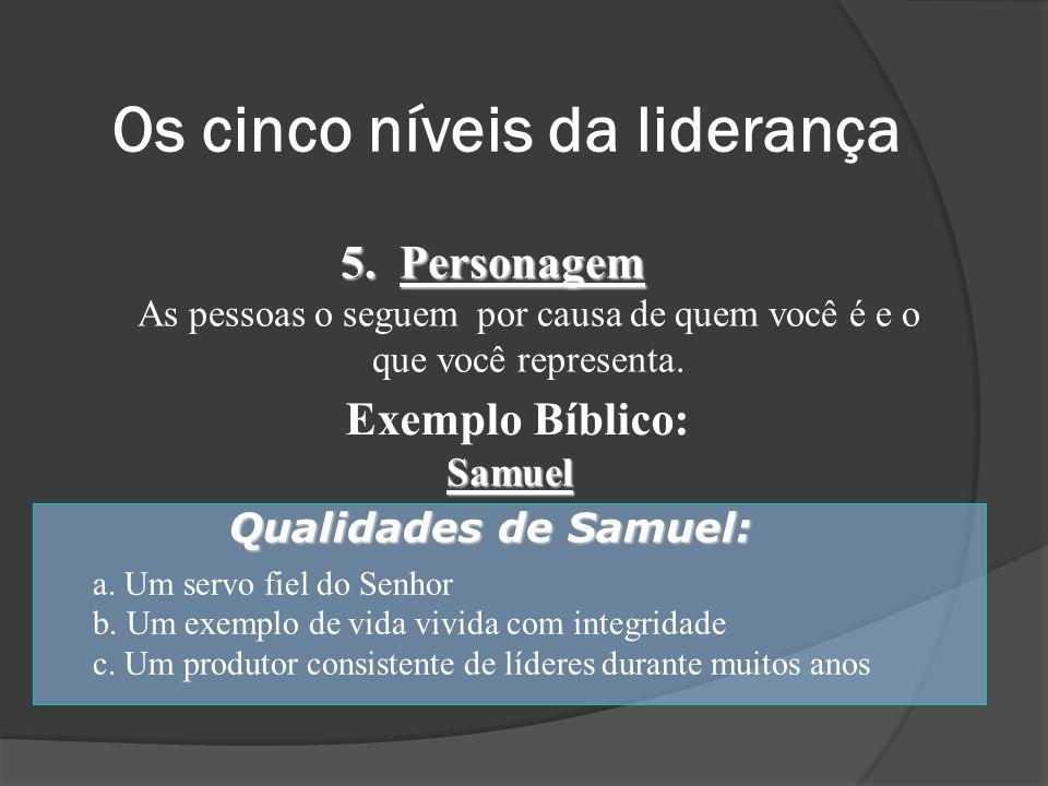 5. Personagem As pessoas o seguem por causa de quem você é e o que você representa. Exemplo Bíblico: Samuel Qualidades de Samuel: a. Um servo fiel do