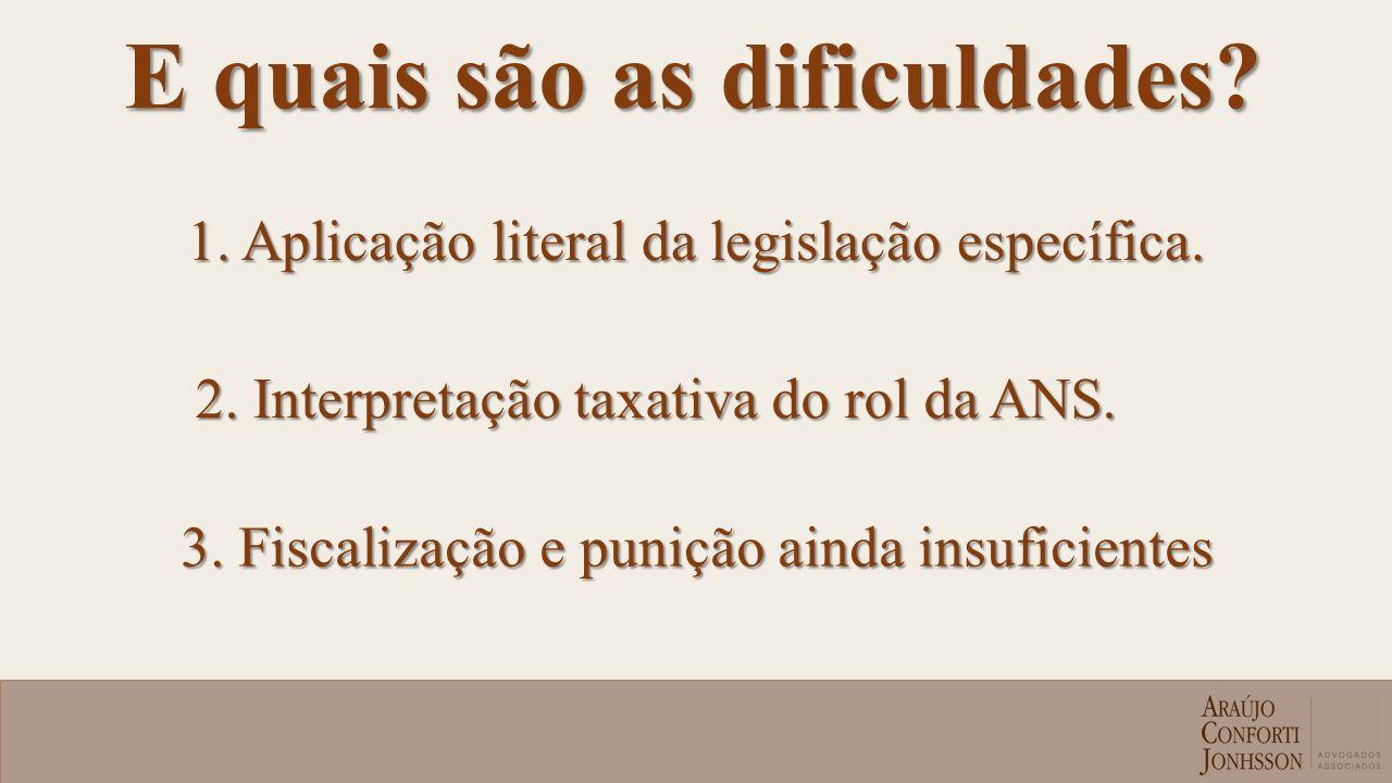 E quais são as dificuldades? 1. Aplicação literal da legislação específica. 2. Interpretação taxativa do rol da ANS. 3. Fiscalização e punição ainda i