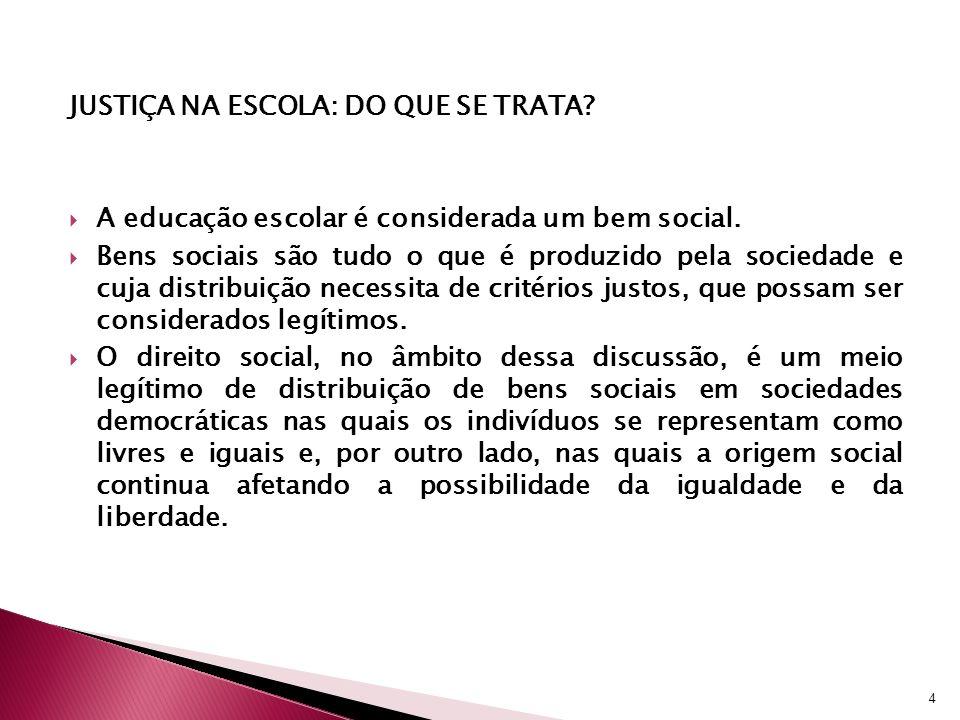 JUSTIÇA NA ESCOLA: DO QUE SE TRATA? A educação escolar é considerada um bem social. Bens sociais são tudo o que é produzido pela sociedade e cuja dist