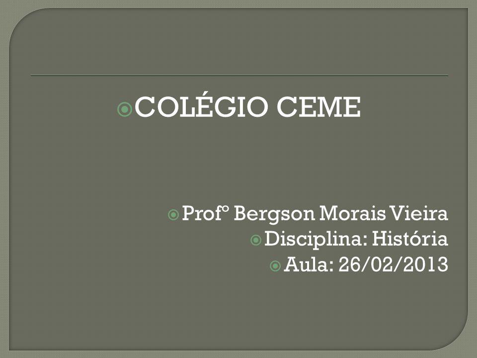 COLÉGIO CEME Profº Bergson Morais Vieira Disciplina: História Aula: 26/02/2013