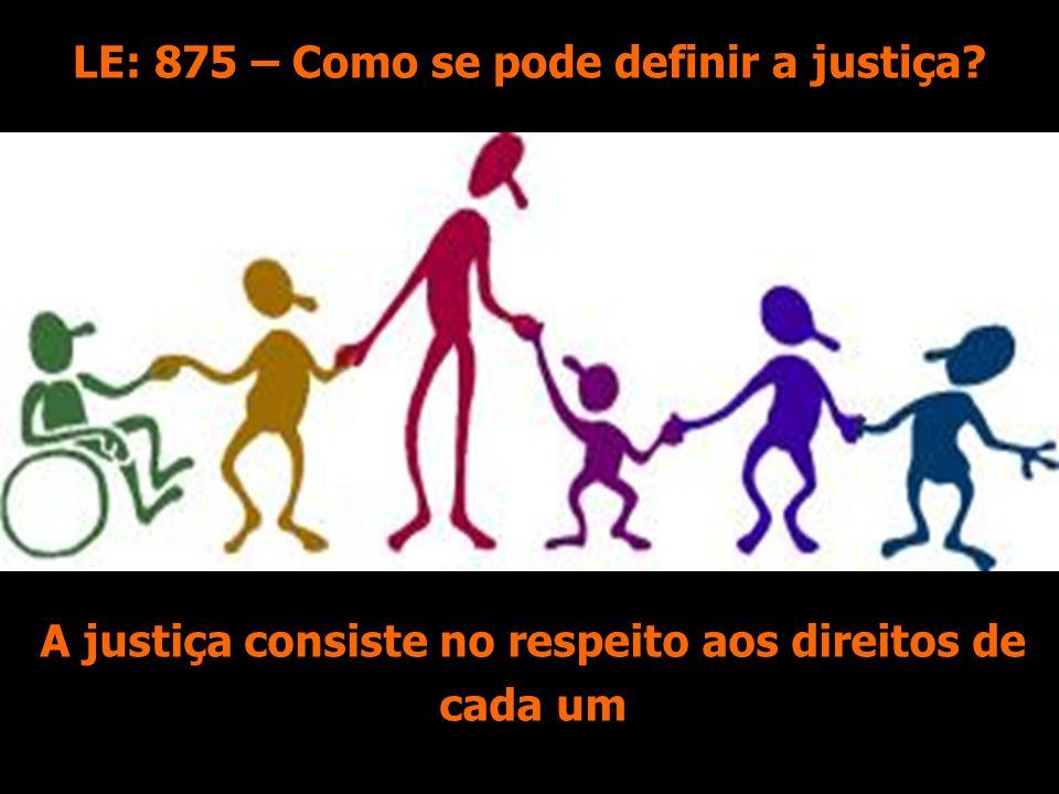 A justiça consiste no respeito aos direitos de cada um LE: 875 – Como se pode definir a justiça?