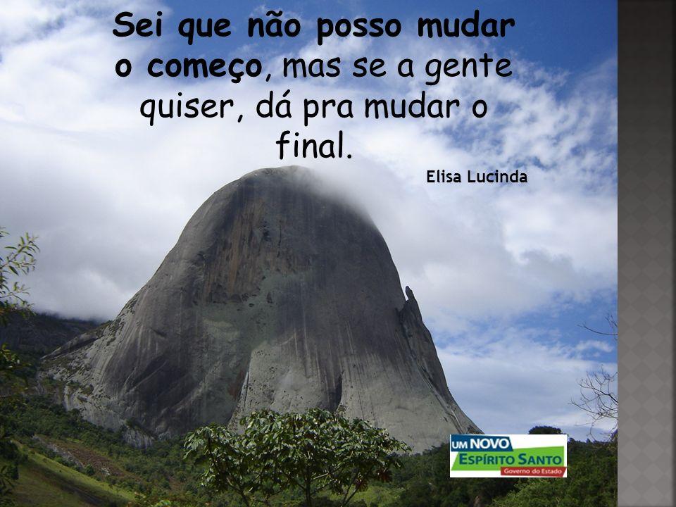 Sei que não posso mudar o começo, mas se a gente quiser, dá pra mudar o final. Elisa Lucinda