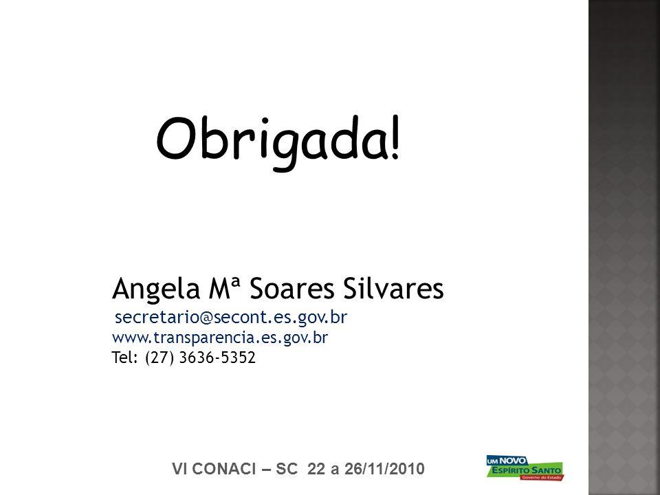 VI CONACI – SC 22 a 26/11/2010 Obrigada! Angela Mª Soares Silvares secretario@secont.es.gov.br www.transparencia.es.gov.br Tel: (27) 3636-5352