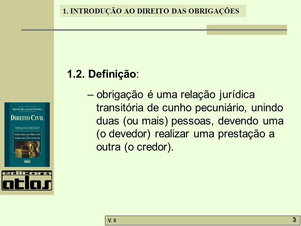 V. II 3 3 1. INTRODUÇÃO AO DIREITO DAS OBRIGAÇÕES 1.2. Definição: – obrigação é uma relação jurídica transitória de cunho pecuniário, unindo duas (ou