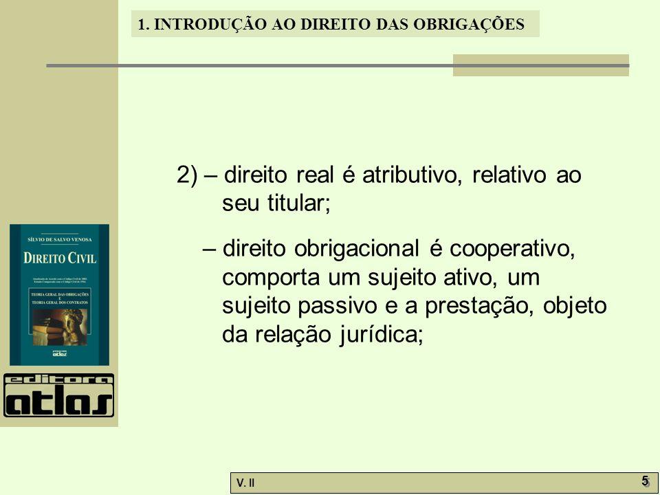 V. II 5 5 1. INTRODUÇÃO AO DIREITO DAS OBRIGAÇÕES 2) – direito real é atributivo, relativo ao seu titular; – direito obrigacional é cooperativo, compo