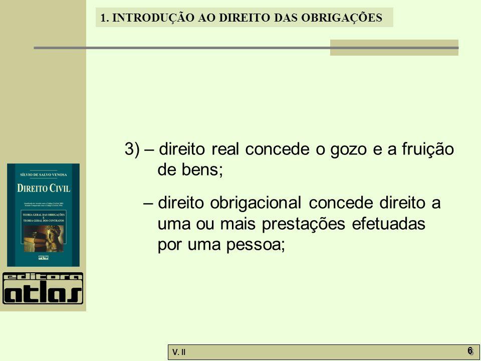V. II 6 6 1. INTRODUÇÃO AO DIREITO DAS OBRIGAÇÕES 3) – direito real concede o gozo e a fruição de bens; – direito obrigacional concede direito a uma o