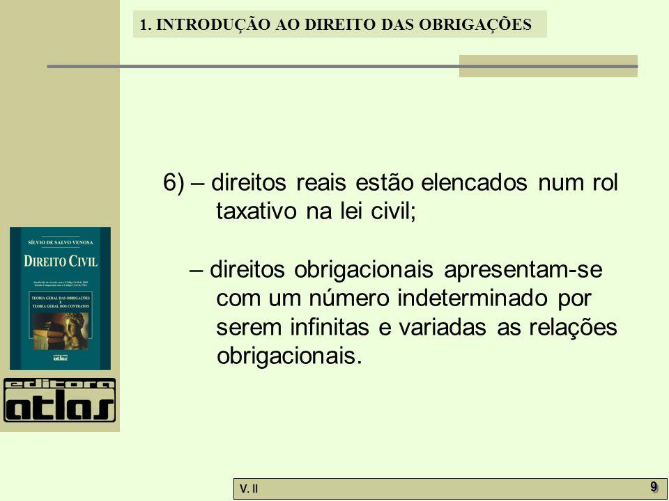 V. II 9 9 1. INTRODUÇÃO AO DIREITO DAS OBRIGAÇÕES 6) – direitos reais estão elencados num rol taxativo na lei civil; – direitos obrigacionais apresent