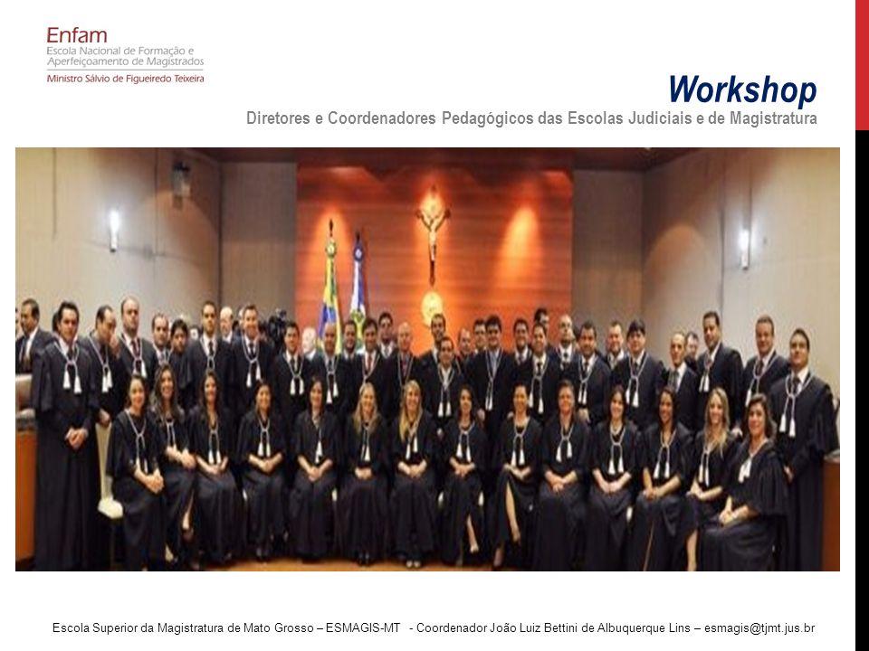Workshop Diretores e Coordenadores Pedagógicos das Escolas Judiciais e de Magistratura Escola Superior da Magistratura de Mato Grosso – ESMAGIS-MT - Coordenador João Luiz Bettini de Albuquerque Lins – esmagis@tjmt.jus.br