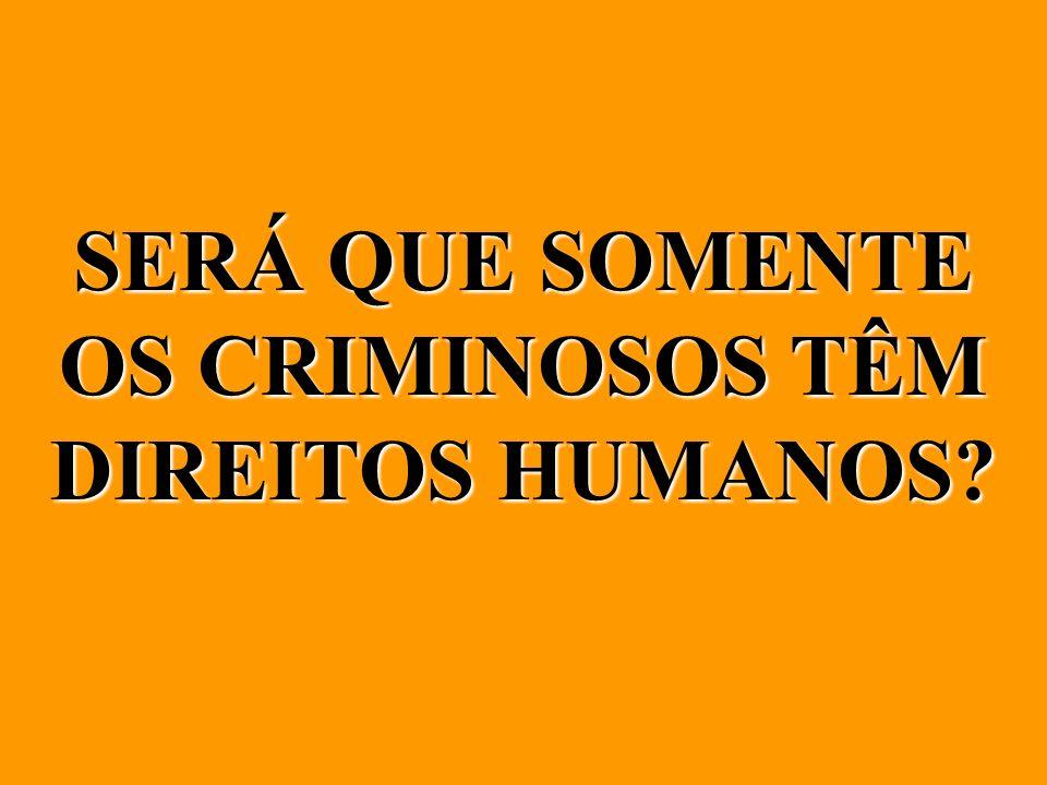 SERÁ QUE SOMENTE OS CRIMINOSOS TÊM DIREITOS HUMANOS?