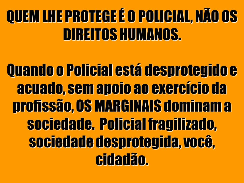 QUEM LHE PROTEGE É O POLICIAL, NÃO OS DIREITOS HUMANOS.