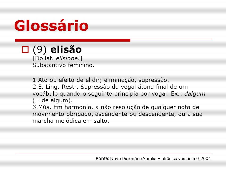 Glossário (9) elisão [Do lat. elisione.] Substantivo feminino. 1.Ato ou efeito de elidir; eliminação, supressão. 2.E. Ling. Restr. Supressão da vogal