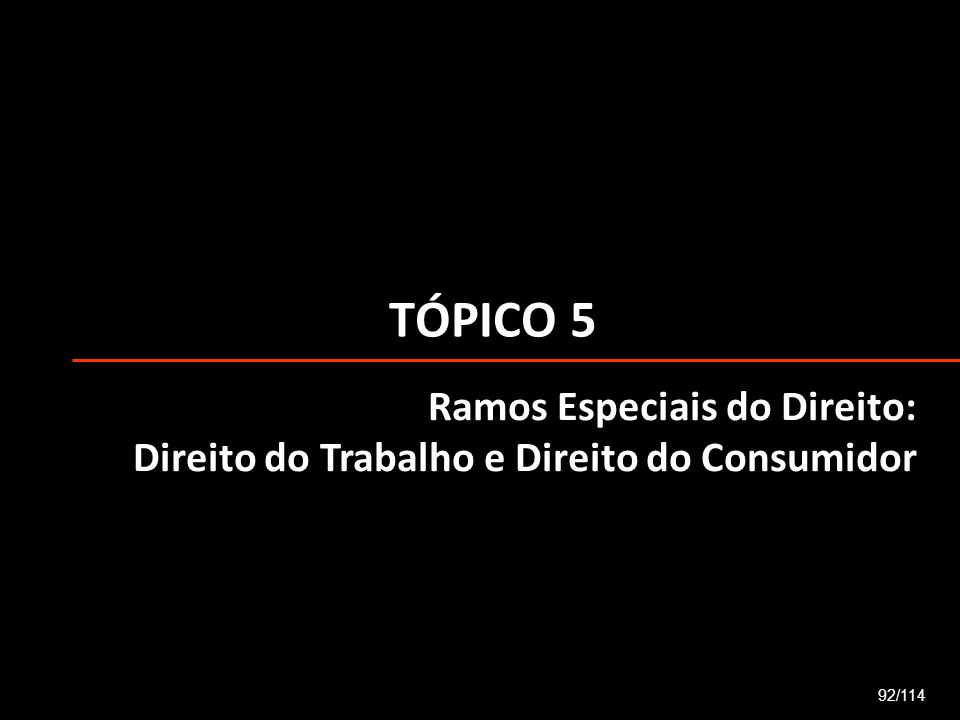 TÓPICO 5 92/114 Ramos Especiais do Direito: Direito do Trabalho e Direito do Consumidor