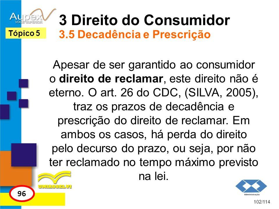 3 Direito do Consumidor 3.5 Decadência e Prescrição Apesar de ser garantido ao consumidor o direito de reclamar, este direito não é eterno. O art. 26