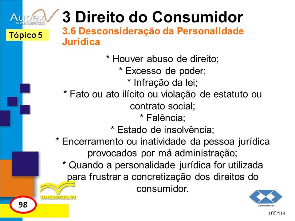 3 Direito do Consumidor 3.6 Desconsideração da Personalidade Jurídica * Houver abuso de direito; * Excesso de poder; * Infração da lei; * Fato ou ato