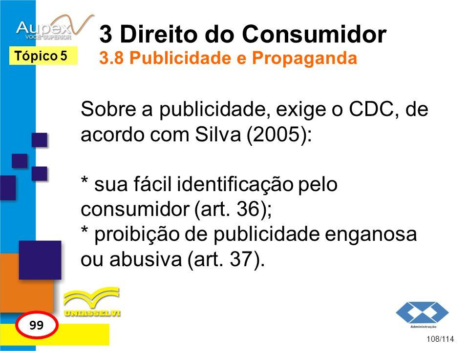3 Direito do Consumidor 3.8 Publicidade e Propaganda Sobre a publicidade, exige o CDC, de acordo com Silva (2005): * sua fácil identificação pelo cons