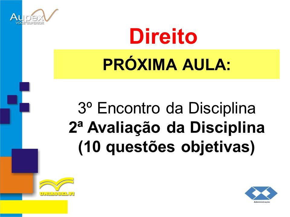 PRÓXIMA AULA: Direito 3º Encontro da Disciplina 2ª Avaliação da Disciplina (10 questões objetivas)