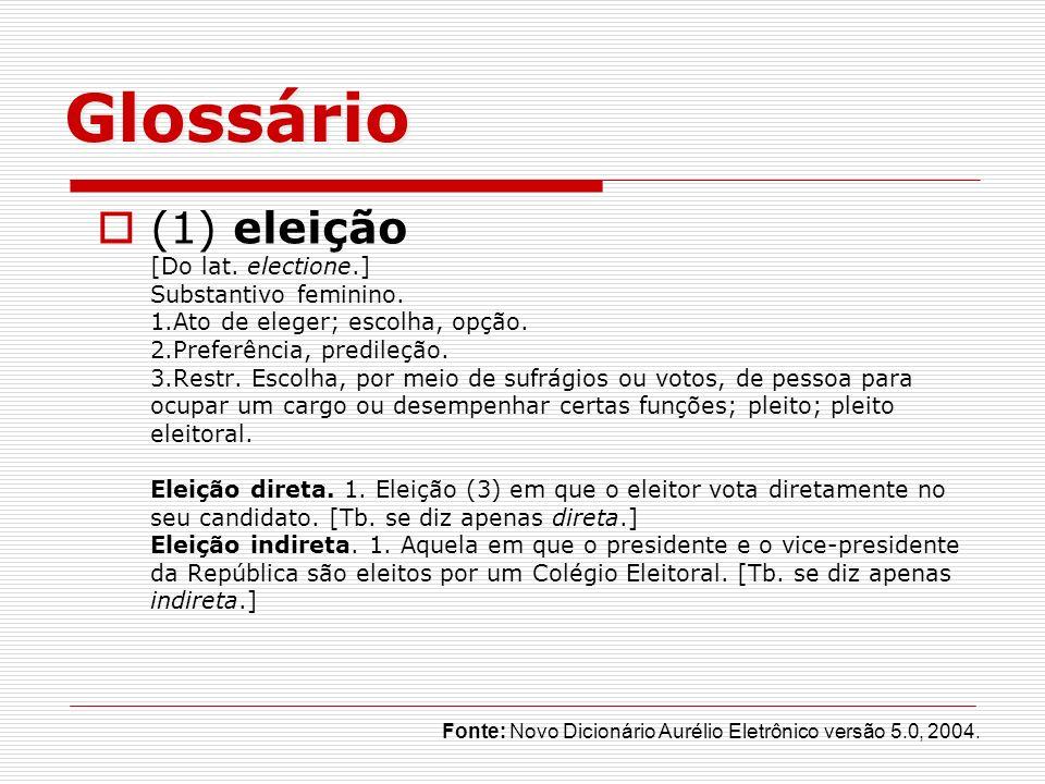 Glossário (1) eleição [Do lat. electione.] Substantivo feminino. 1.Ato de eleger; escolha, opção. 2.Preferência, predileção. 3.Restr. Escolha, por mei