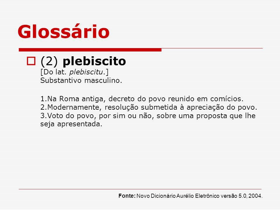 Glossário (2) plebiscito [Do lat. plebiscitu.] Substantivo masculino. 1.Na Roma antiga, decreto do povo reunido em comícios. 2.Modernamente, resolução