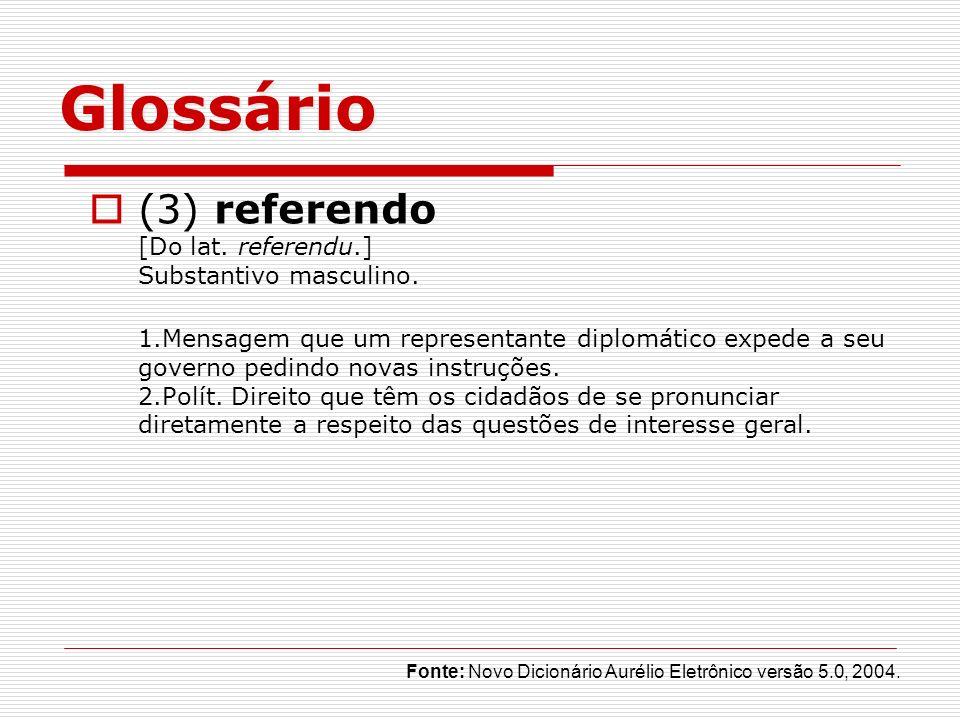 Glossário (3) referendo [Do lat. referendu.] Substantivo masculino. 1.Mensagem que um representante diplomático expede a seu governo pedindo novas ins
