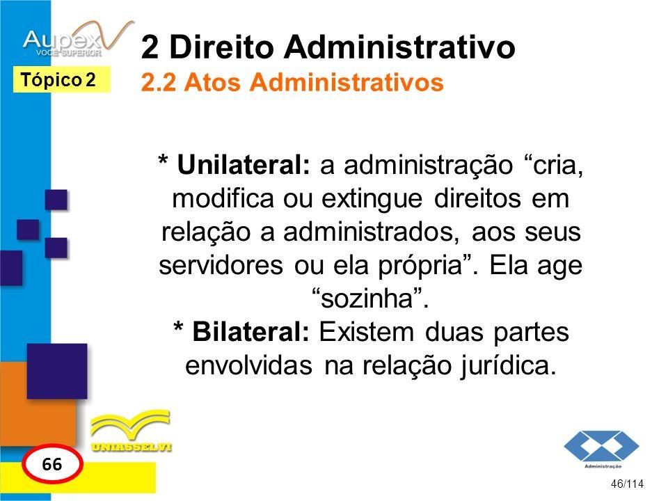2 Direito Administrativo 2.2 Atos Administrativos * Unilateral: a administração cria, modifica ou extingue direitos em relação a administrados, aos se