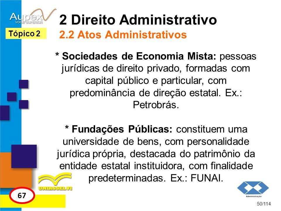 2 Direito Administrativo 2.2 Atos Administrativos * Sociedades de Economia Mista: pessoas jurídicas de direito privado, formadas com capital público e