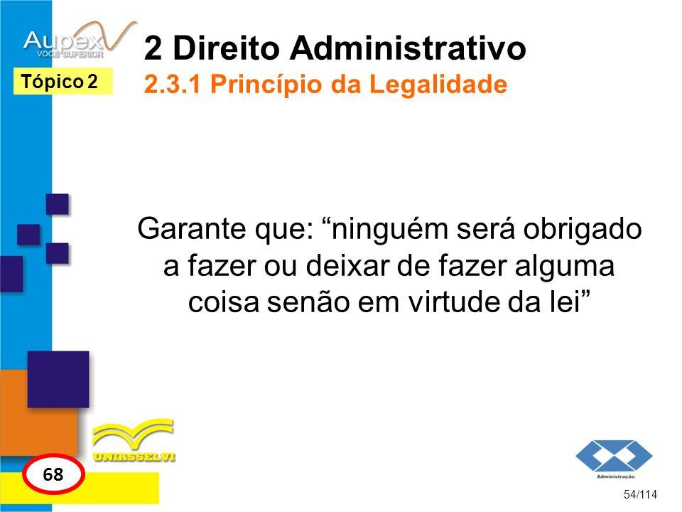2 Direito Administrativo 2.3.1 Princípio da Legalidade Garante que: ninguém será obrigado a fazer ou deixar de fazer alguma coisa senão em virtude da